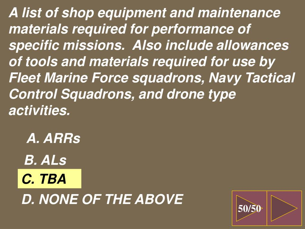 A list of shop equipment and maintenance materials required for performance of specific missions.  Also include allowances of tools and materials required for use by Fleet Marine Force squadrons, Navy Tactical Control Squadrons, and drone type activities.