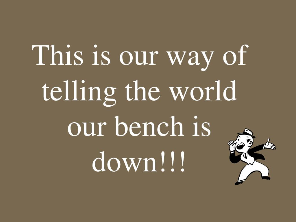 This is our way of telling the world our bench is down!!!