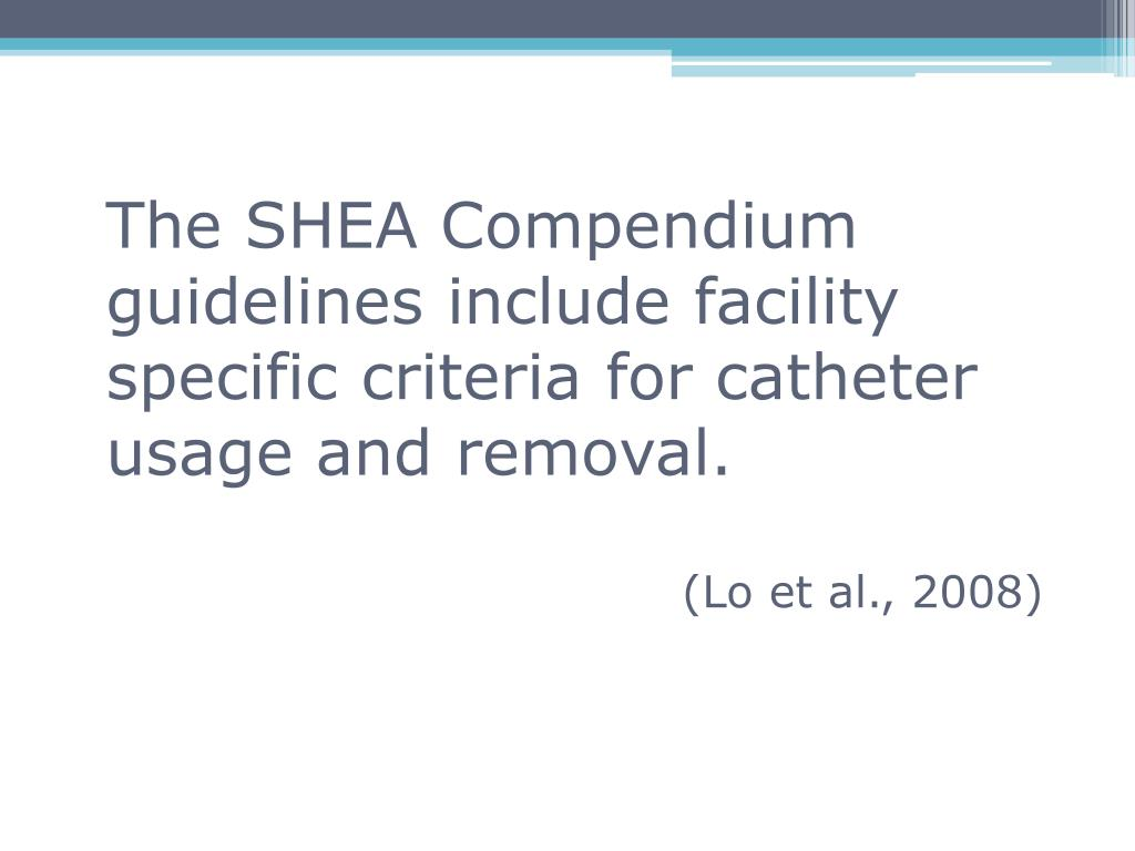 The SHEA Compendium guidelines include facility specific criteria for catheter usage and removal.