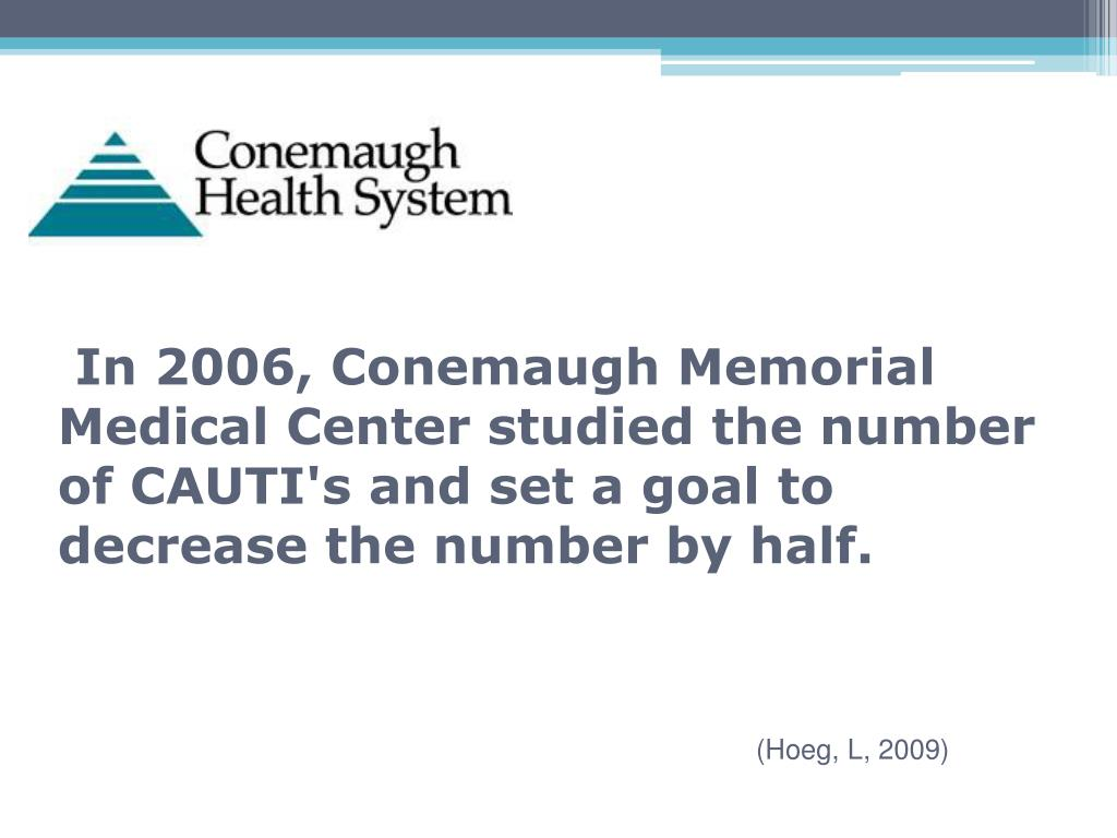 In 2006, Conemaugh Memorial Medical Center studied the number of CAUTI's and set a goal to decrease the number by half.