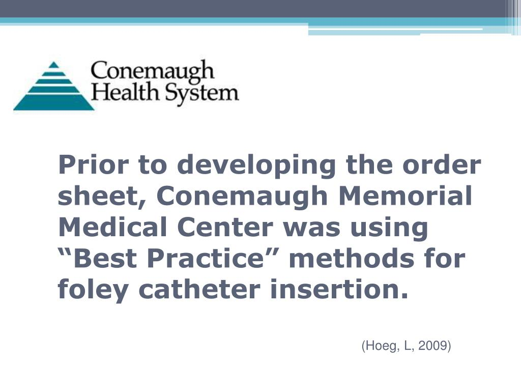 "Prior to developing the order sheet, Conemaugh Memorial Medical Center was using ""Best Practice"" methods for foley catheter insertion."