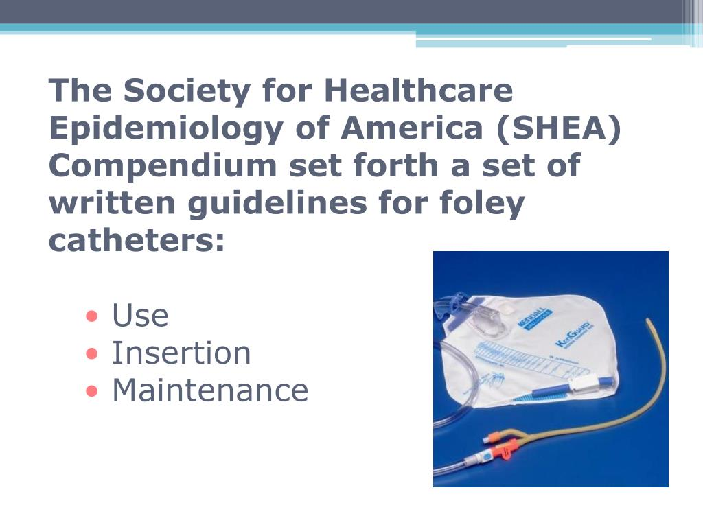 The Society for Healthcare Epidemiology of America (SHEA) Compendium set forth a set of written guidelines for foley catheters: