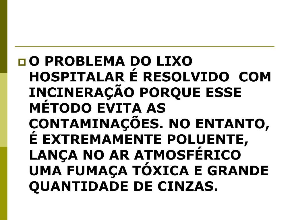 O PROBLEMA DO LIXO HOSPITALAR É RESOLVIDO  COM INCINERAÇÃO PORQUE ESSE MÉTODO EVITA AS CONTAMINAÇÕES. NO ENTANTO,  É EXTREMAMENTE POLUENTE, LANÇA NO AR ATMOSFÉRICO UMA FUMAÇA TÓXICA E GRANDE QUANTIDADE DE CINZAS.