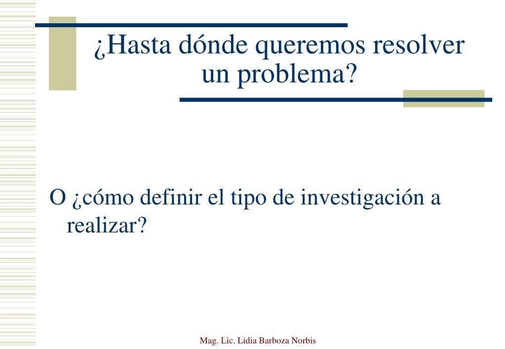 ¿Hasta dónde queremos resolver un problema?