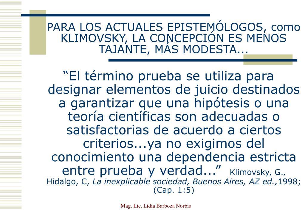 PARA LOS ACTUALES EPISTEMÓLOGOS, como KLIMOVSKY, LA CONCEPCIÓN ES MENOS TAJANTE, MÁS MODESTA...