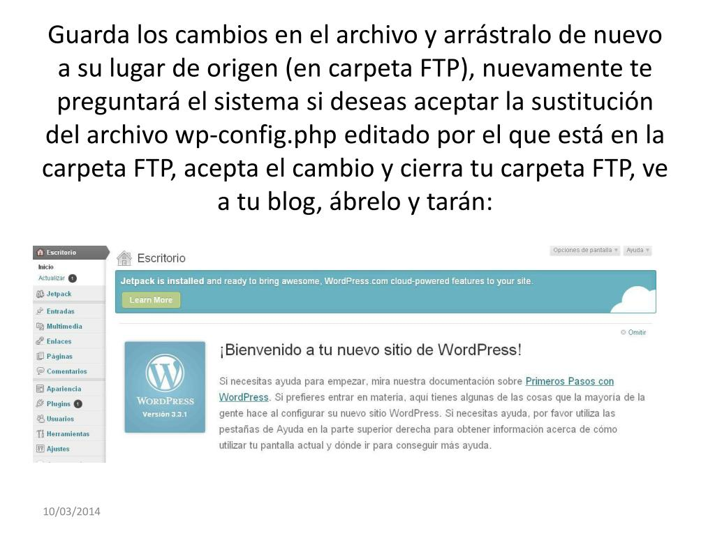 Guarda los cambios en el archivo y arrástralo de nuevo a su lugar de origen (en carpeta FTP), nuevamente te preguntará el sistema si deseas aceptar la sustitución del archivo wp-config.php editado por el que está en la carpeta FTP, acepta el cambio y cierra tu carpeta FTP, ve a tu blog, ábrelo y tarán: