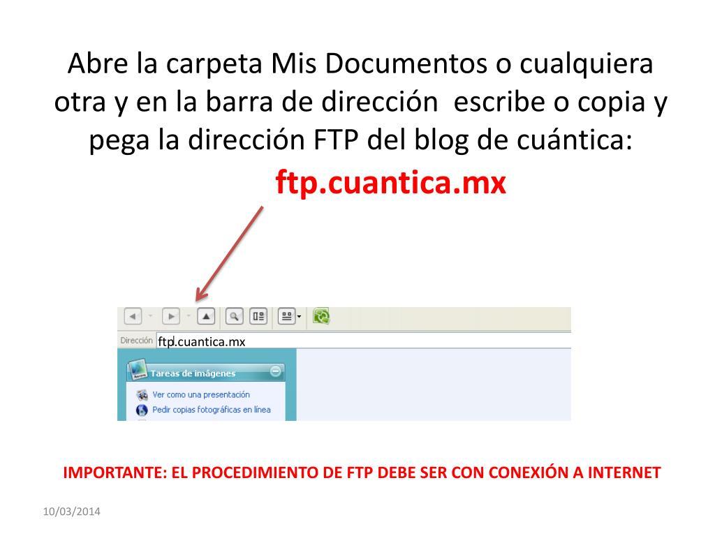 Abre la carpeta Mis Documentos o cualquiera otra y en la barra de dirección  escribe o copia y pega la dirección FTP del blog de cuántica: