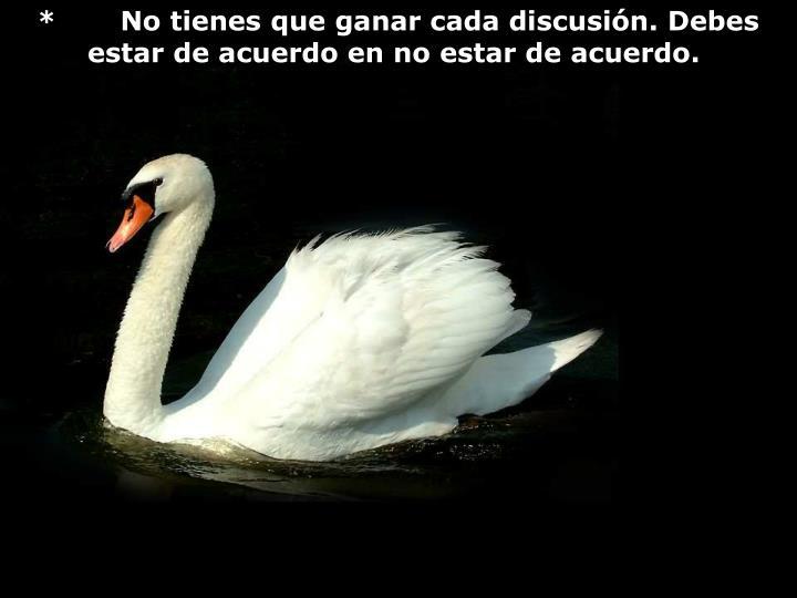 *    No tienes que ganar cada discusión. Debes estar de acuerdo en no estar de acuerdo.