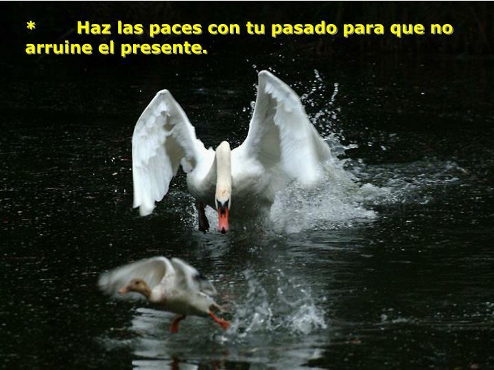 *    Haz las paces con tu pasado para que no arruine el presente.