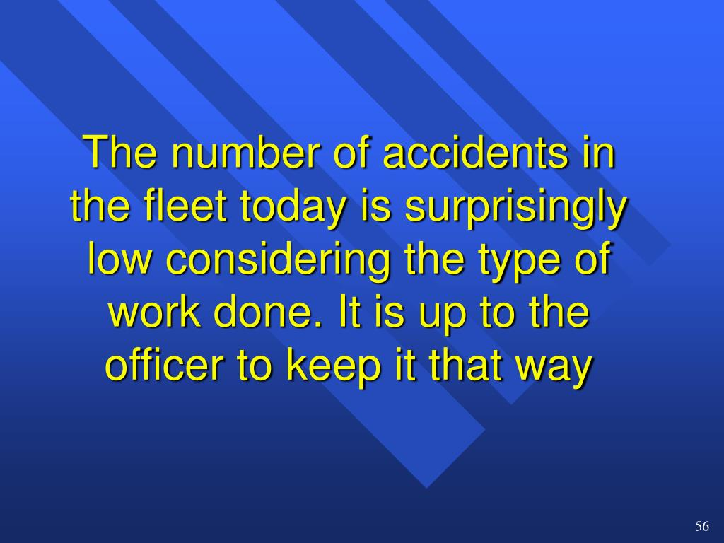 The number of accidents in the fleet today is surprisingly low considering the type of work done. It is up to the officer to keep it that way