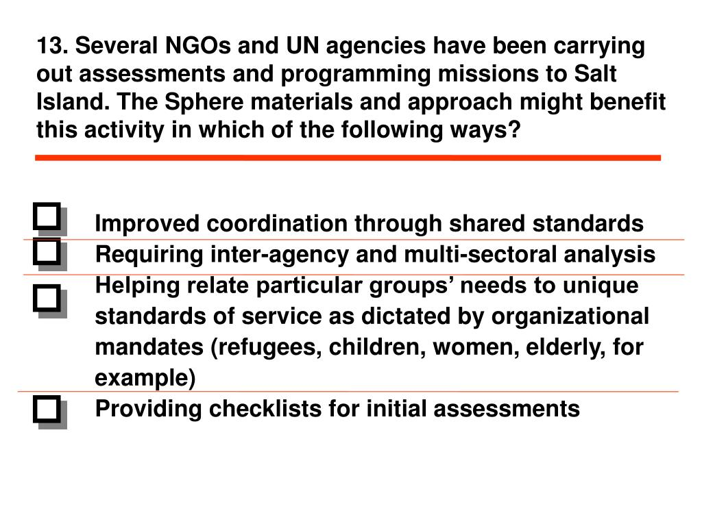 13. Several NGOs and UN agencies have been carrying out assessments and programming missions to Salt Island. The Sphere materials and approach might benefit this activity in which of the following ways?