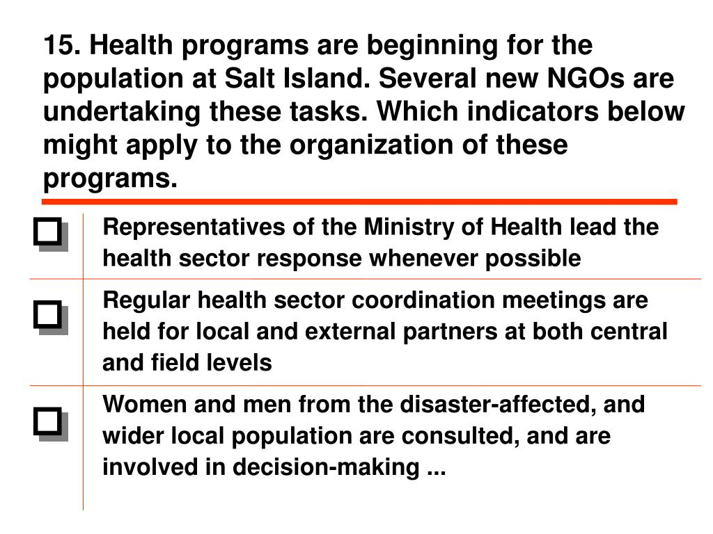 15. Health programs are beginning for the population at Salt Island. Several new NGOs are undertaking these tasks. Which indicators below might apply to the organization of these programs.