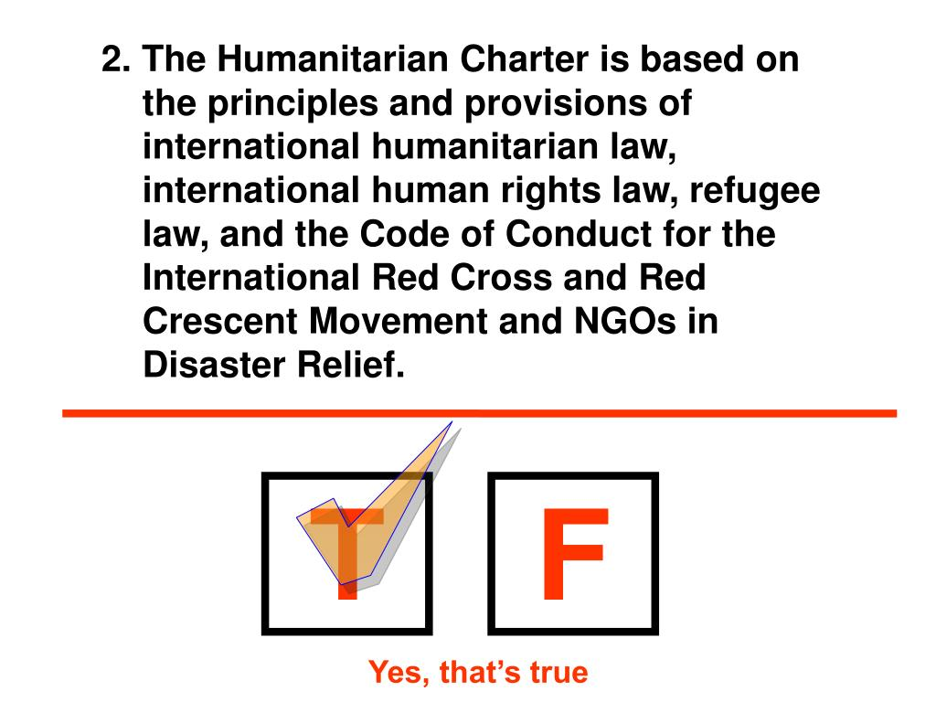 2. The Humanitarian Charter is based on the principles and provisions of international humanitarian law, international human rights law, refugee law, and the Code of Conduct for the International Red Cross and Red Crescent Movement and NGOs in Disaster Relief.