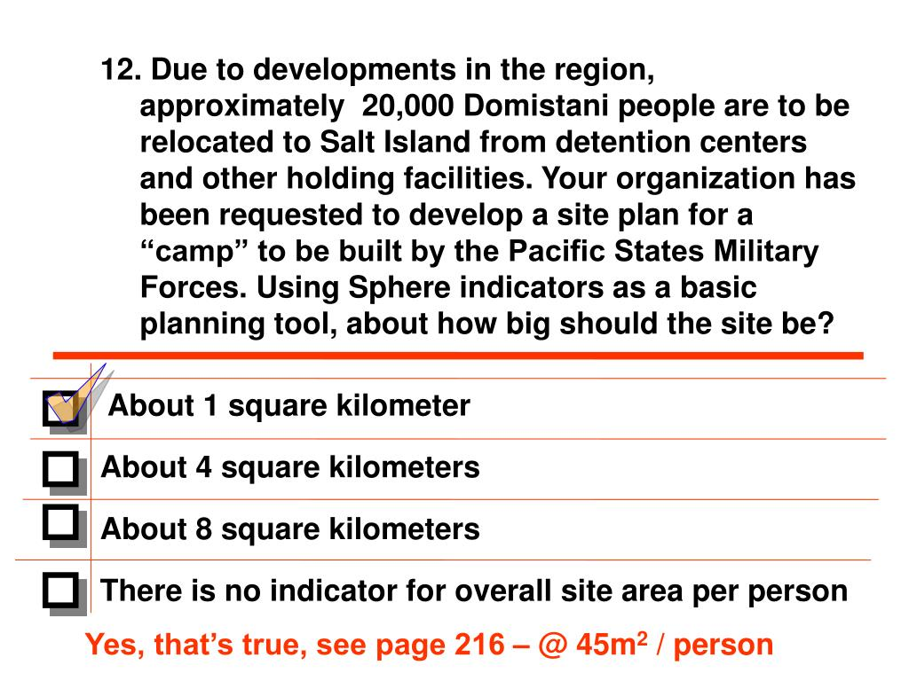 "12. Due to developments in the region, approximately  20,000 Domistani people are to be relocated to Salt Island from detention centers and other holding facilities. Your organization has been requested to develop a site plan for a ""camp"" to be built by the Pacific States Military Forces. Using Sphere indicators as a basic planning tool, about how big should the site be?"