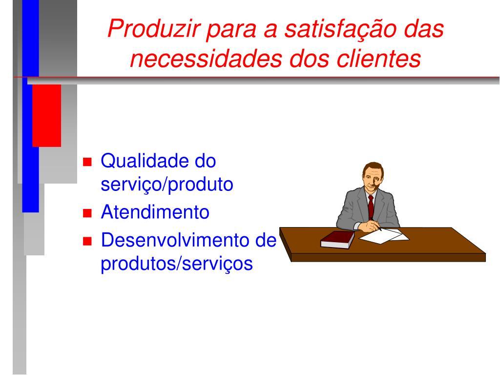 Produzir para a satisfação das necessidades dos clientes