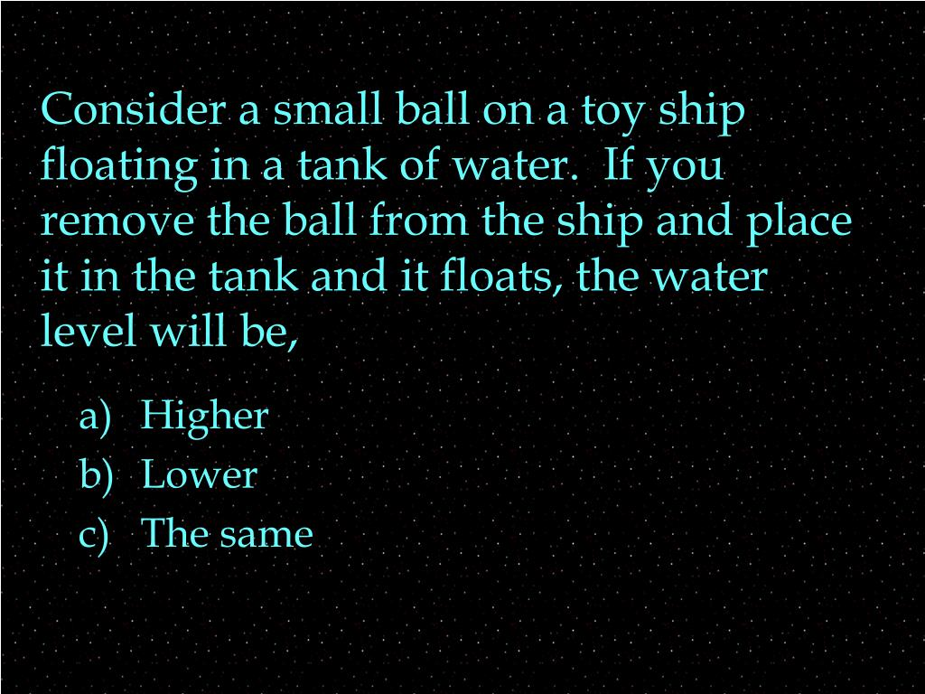 Consider a small ball on a toy ship floating in a tank of water.  If you remove the ball from the ship and place it in the tank and it floats, the water level will be,