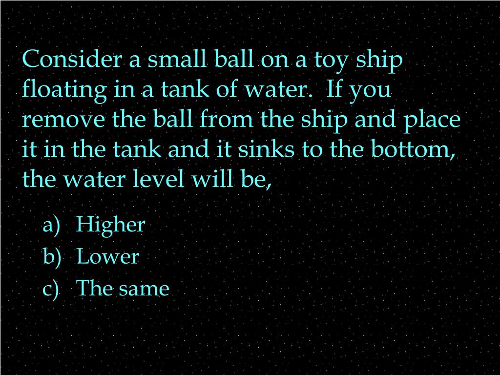 Consider a small ball on a toy ship floating in a tank of water.  If you remove the ball from the ship and place it in the tank and it sinks to the bottom, the water level will be,