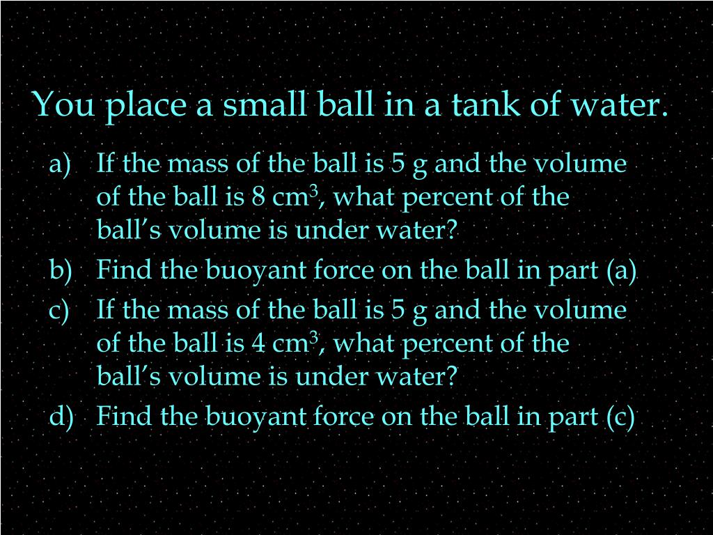 You place a small ball in a tank of water.