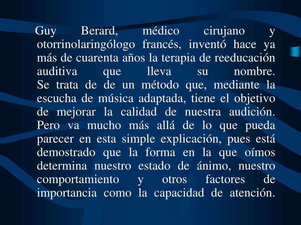 Guy Berard, médico cirujano y otorrinolaringólogo francés, inventó hace ya más de cuarenta años la terapia de reeducación auditiva que lleva su nombre.