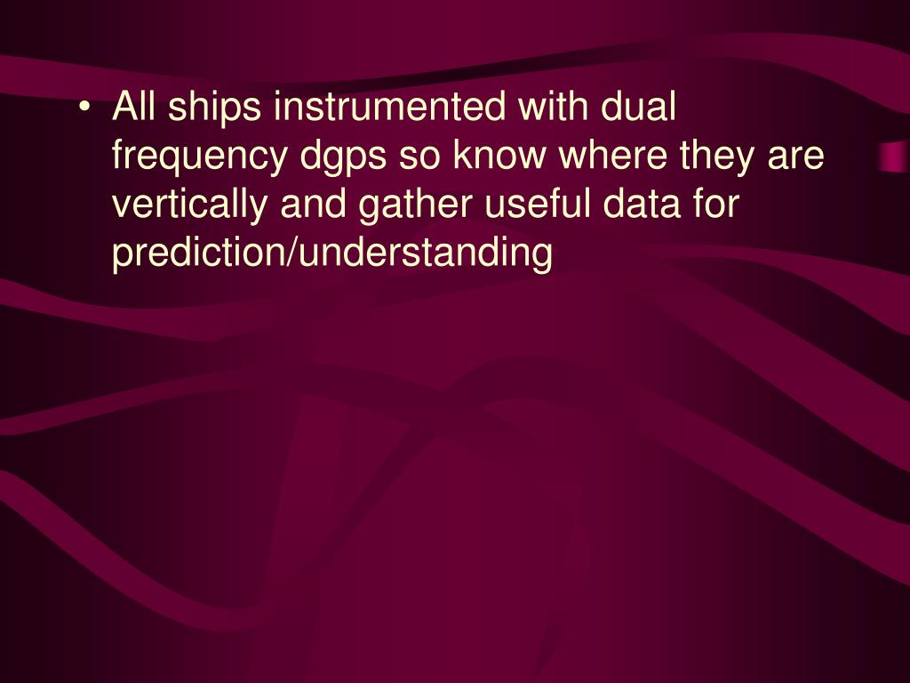 All ships instrumented with dual frequency dgps so know where they are vertically and gather useful data for prediction/understanding