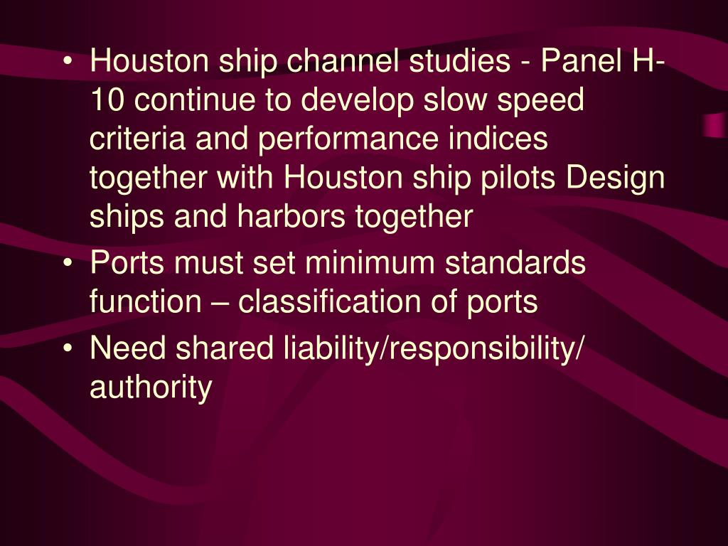 Houston ship channel studies - Panel H-10 continue to develop slow speed criteria and performance indices together with Houston ship pilots Design ships and harbors together