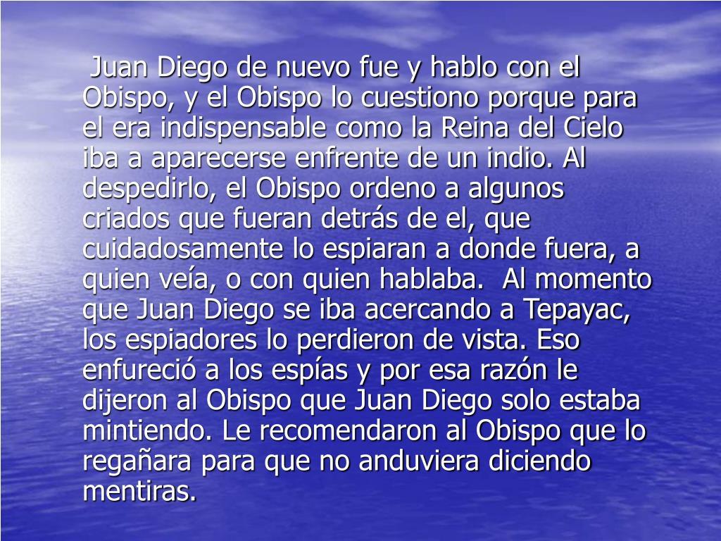 Juan Diego de nuevo fue y hablo con el Obispo, y el Obispo lo cuestiono porque para el era indispensable como la Reina del Cielo iba a aparecerse enfrente de un indio. Al despedirlo, el Obispo ordeno a algunos criados que fueran detrás de el, que cuidadosamente lo espiaran a donde fuera, a quien veía, o con quien hablaba.  Al momento que Juan Diego se iba acercando a Tepayac, los espiadores lo perdieron de vista. Eso enfureció a los espías y por esa razón le dijeron al Obispo que Juan Diego solo estaba mintiendo. Le recomendaron al Obispo que lo regañara para que no anduviera diciendo mentiras.