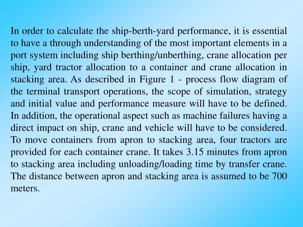 In order to calculate the ship-berth-yard performance, it is essential to have a through understanding of the most important elements in a port system including ship berthing/unberthing, crane allocation per ship, yard tractor allocation to a container and crane allocation in stacking area. As described in Figure 1 - process flow diagram of the terminal transport operations, the scope of simulation, strategy and initial value and performance measure will have to be defined. In addition, the operational aspect such as machine failures having a direct impact on ship, crane and vehicle will have to be considered. To move containers from apron to stacking area, four tractors are provided for each container crane. It takes 3.15 minutes from apron to stacking area including unloading/loading time by transfer crane. The distance between apron and stacking area is assumed to be 700 meters.
