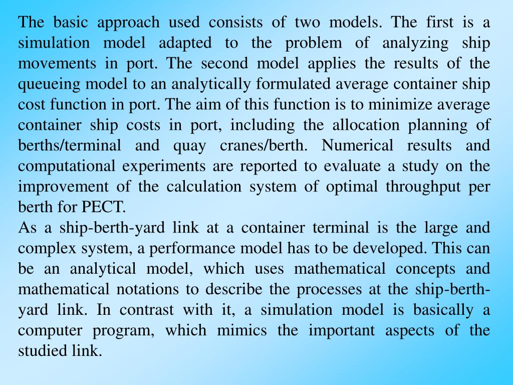The basic approach used consists of two models. The first is a simulation model adapted to the problem of analyzing ship movements in port. The second model applies the results of the queueing model to an analytically formulated average container ship cost function in port. The aim of this function is to minimize average container ship costs in port, including the allocation planning of berths/terminal and quay cranes/berth. Numerical results and computational experiments are reported to evaluate a study on the improvement of the calculation system of optimal throughput per berth for PECT.