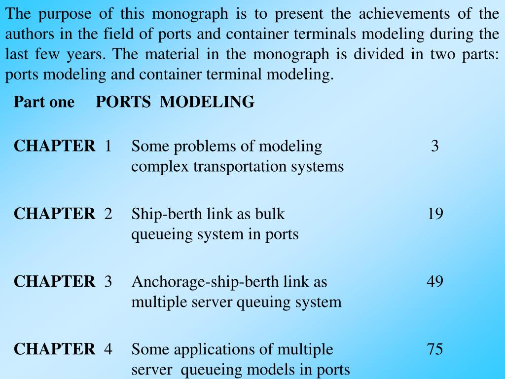 The purpose of this monograph is to present the achievements of the authors in the field of ports and container terminals modeling during the last few years. The material in the monograph is divided in two parts: ports modeling and container terminal modeling.