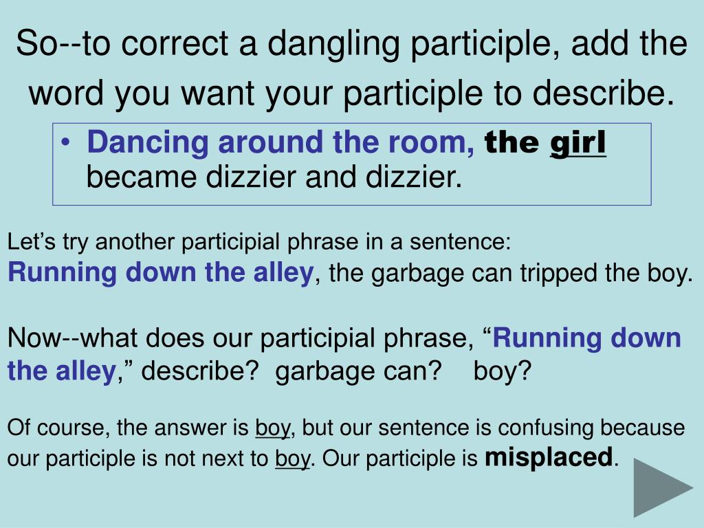 So--to correct a dangling participle, add the word you want your participle to describe.