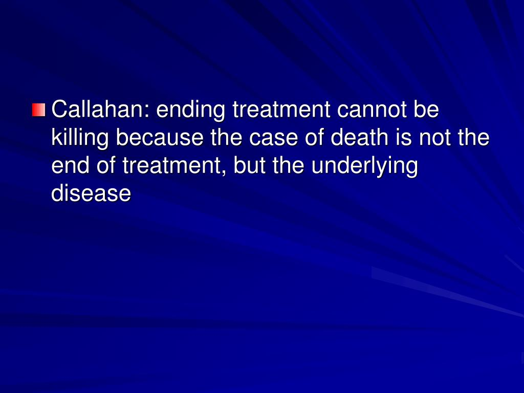 Callahan: ending treatment cannot be killing because the case of death is not the end of treatment, but the underlying disease