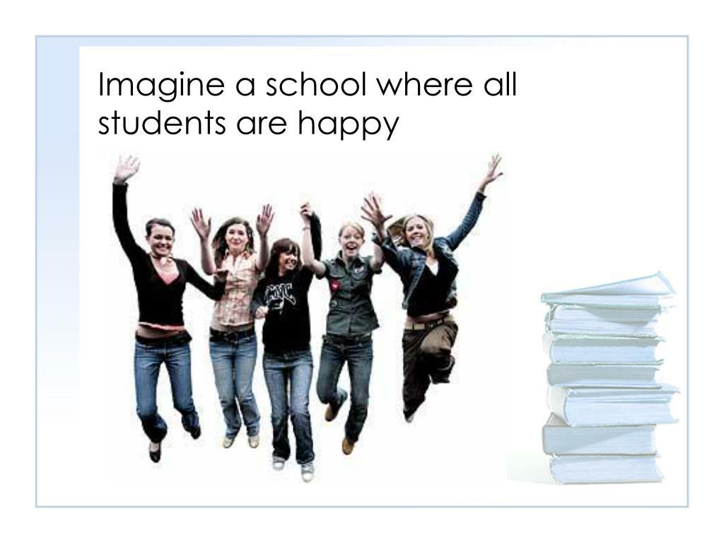 Imagine a school where all students are happy