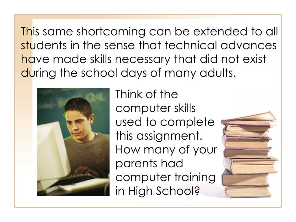 This same shortcoming can be extended to all students in the sense that technical advances have made skills necessary that did not exist during the school days of many adults.