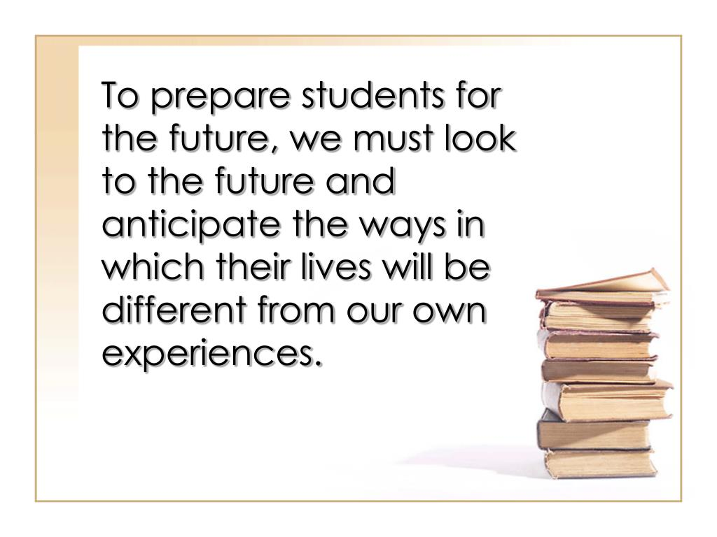 To prepare students for the future, we must look to the future and anticipate the ways in which their lives will be different from our own experiences.