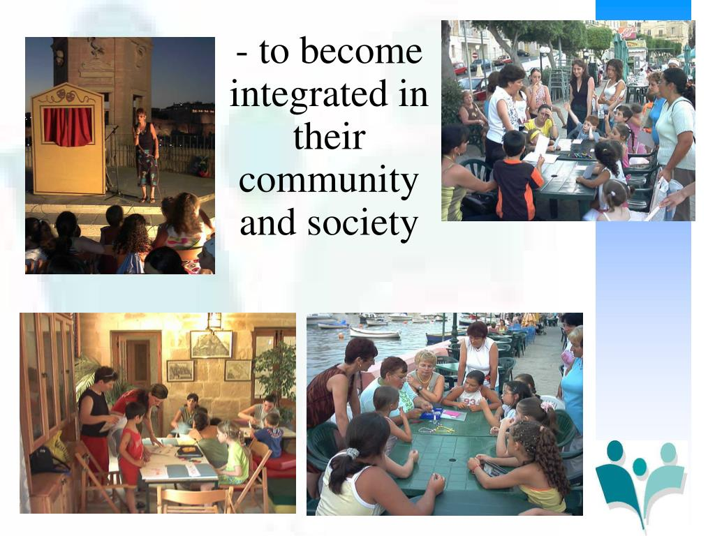 - to become integrated in their community and society
