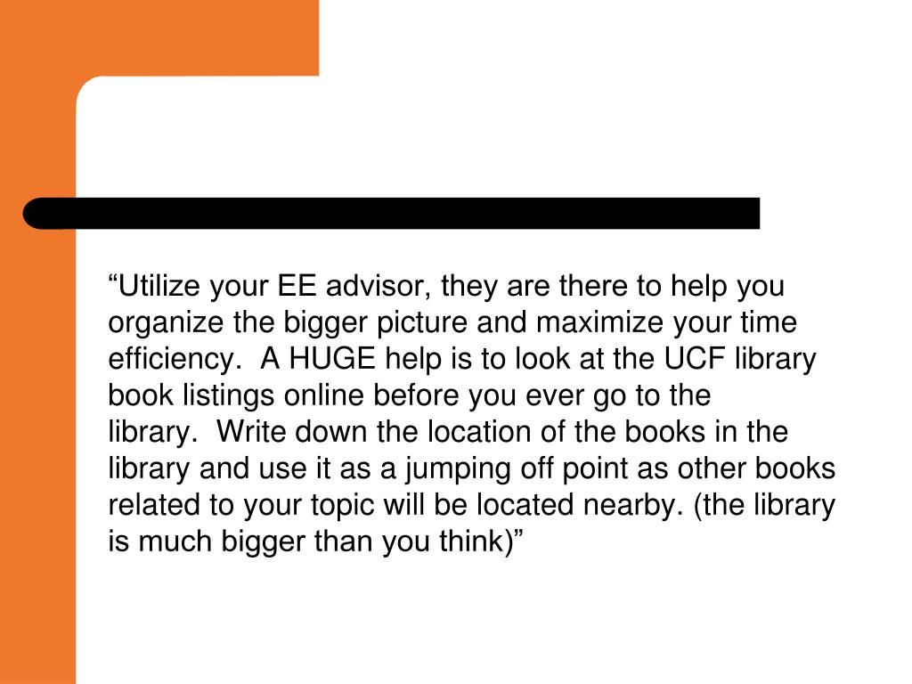 """Utilize your EE advisor, they are there to help you organize the bigger picture and maximize your time efficiency.  A HUGE help is to look at the UCF library book listings online before you ever go to the library.  Write down the location of the books in the library and use it as a jumping off point as other books related to your topic will be located nearby. (the library is much bigger than you think)"""