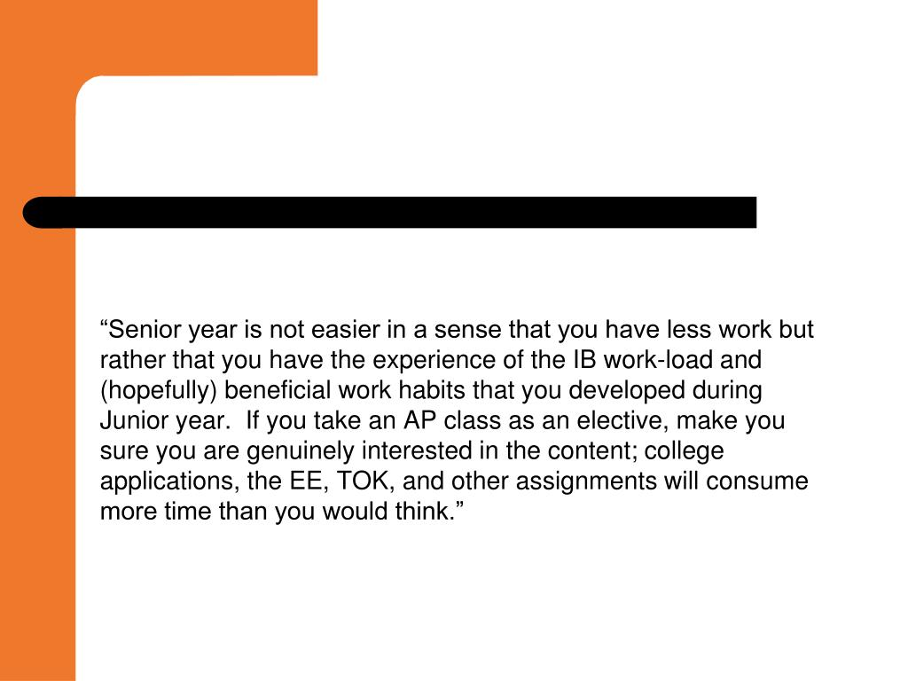 """Senior year is not easier in a sense that you have less work but rather that you have the experience of the IB work-load and (hopefully) beneficial work habits that you developed during Junior year.  If you take an AP class as an elective, make you sure you are genuinely interested in the content; college applications, the EE, TOK, and other assignments will consume more time than you would think."""