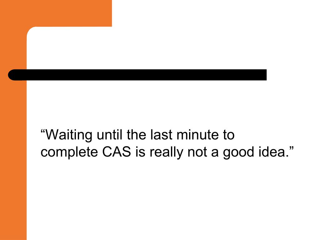 """Waiting until the last minute to complete CAS is really not a good idea."""