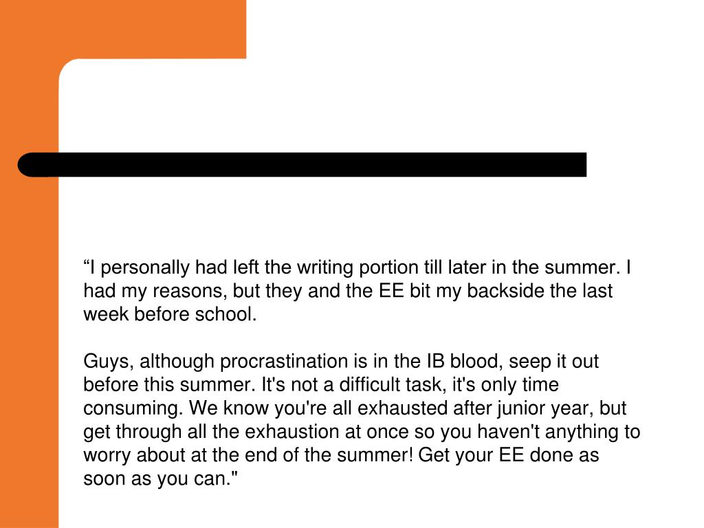 """I personally had left the writing portion till later in the summer. I had my reasons, but they and the EE bit my backside the last week before school."