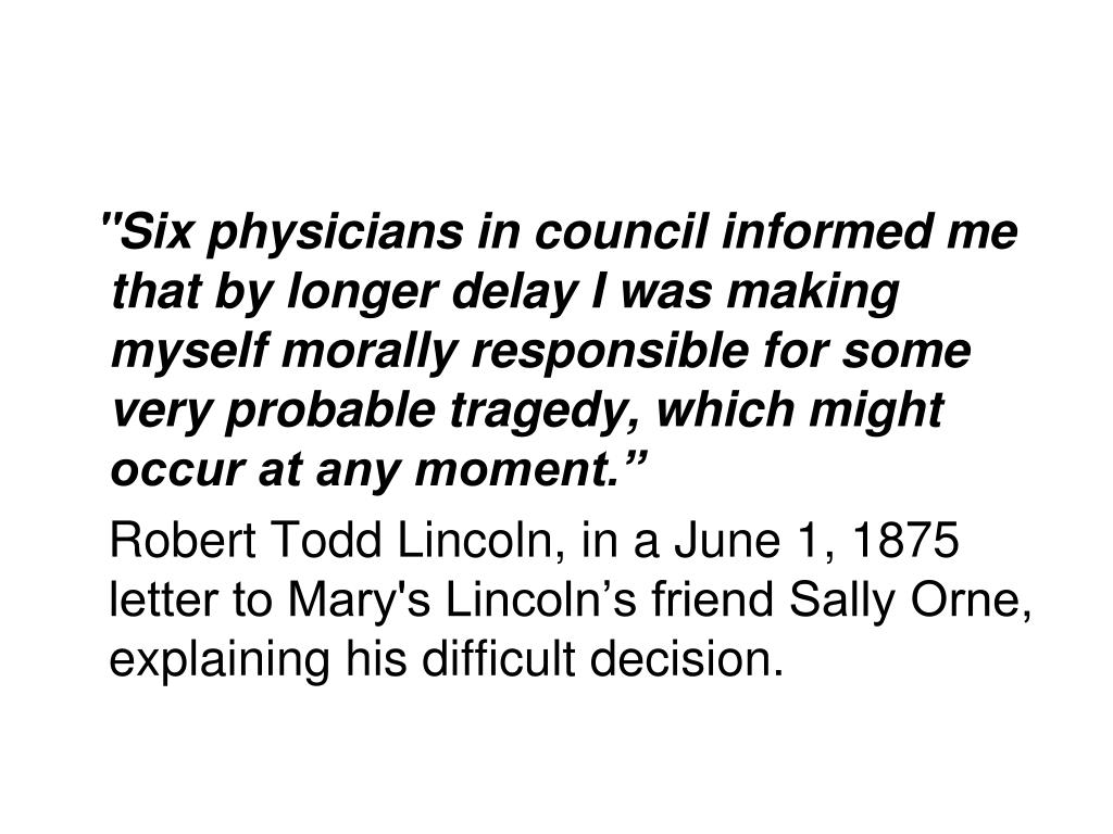 """Six physicians in council informed me that by longer delay I was making myself morally responsible for some very probable tragedy, which might occur at any moment."""