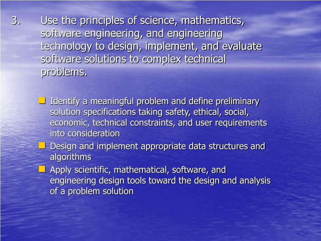 Use the principles of science, mathematics, software engineering, and engineering technology to design, implement, and evaluate software solutions to complex technical problems.