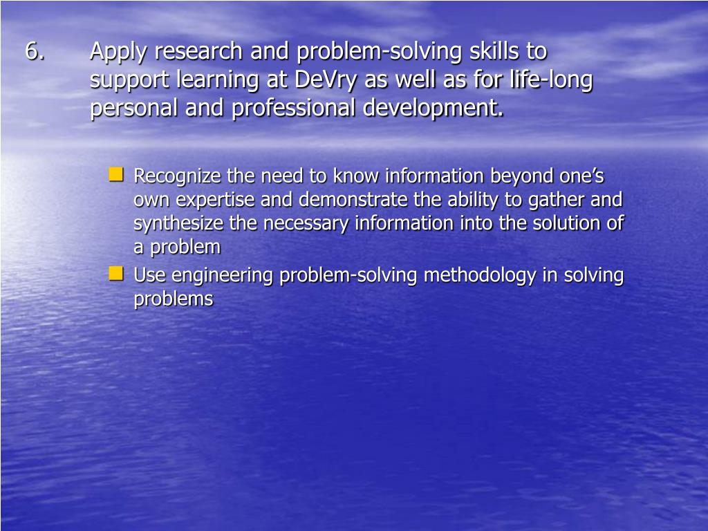 Apply research and problem-solving skills to support learning at DeVry as well as for life-long personal and professional development.