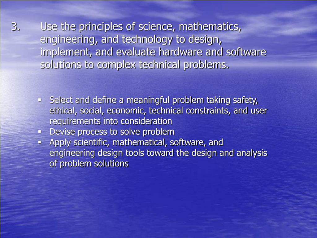 Use the principles of science, mathematics, engineering, and technology to design, implement, and evaluate hardware and software solutions to complex technical problems.
