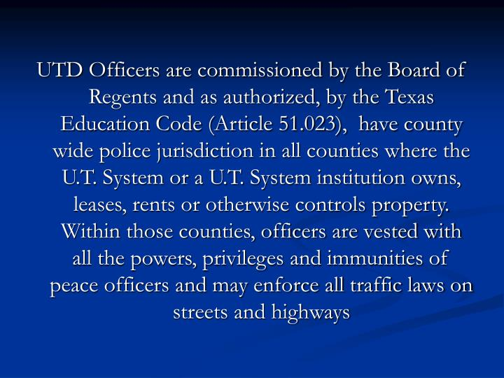 UTD Officers are commissioned by the Board of Regents and as authorized, by the Texas Education Code...
