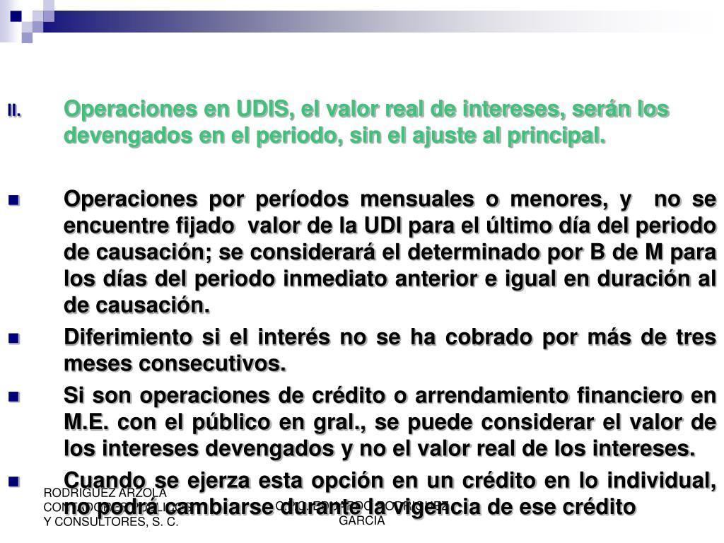 Operaciones en UDIS, el valor real de intereses, serán los devengados en el periodo, sin el ajuste al principal.