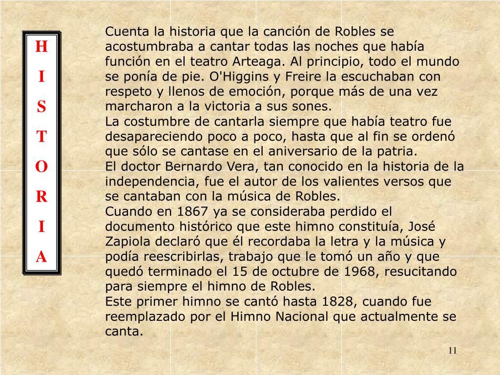Cuenta la historia que la canción de Robles se acostumbraba a cantar todas las noches que había función en el teatro Arteaga. Al principio, todo el mundo se ponía de pie. O'Higgins y Freire la escuchaban con respeto y llenos de emoción, porque más de una vez marcharon a la victoria a sus sones.