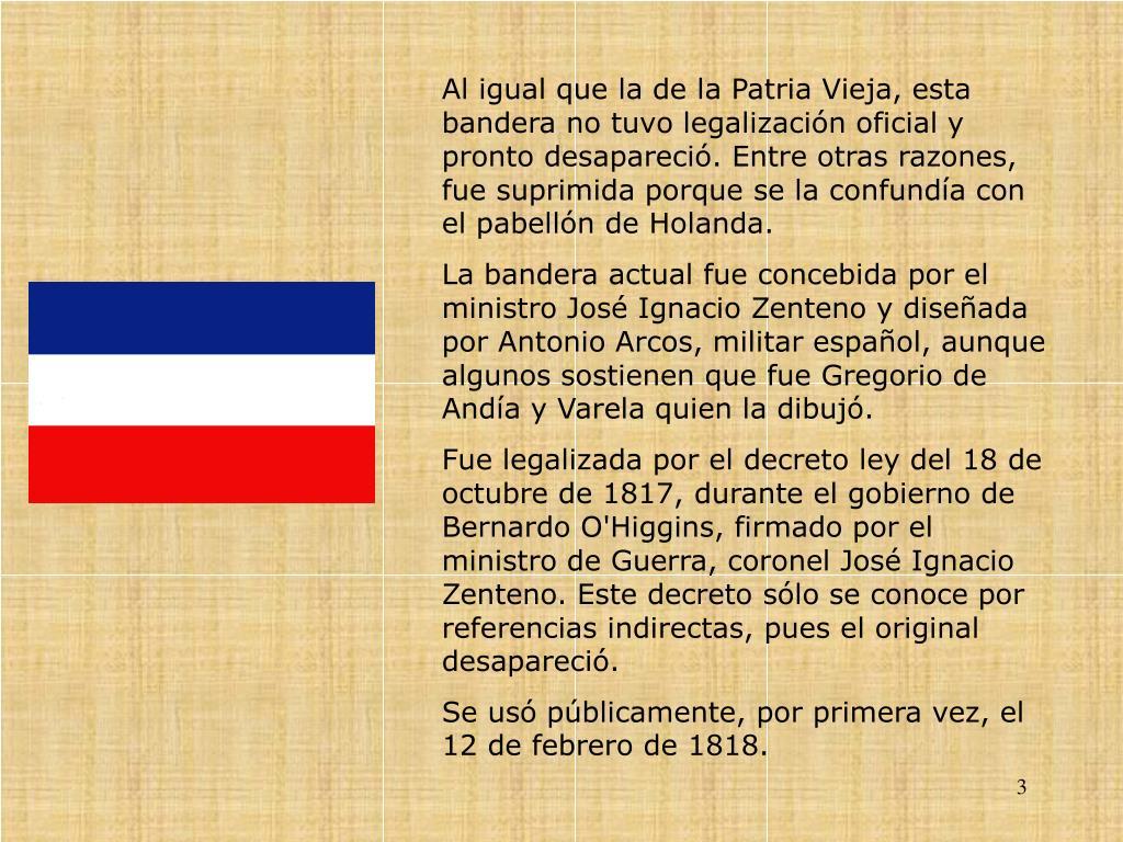 Al igual que la de la Patria Vieja, esta bandera no tuvo legalizacin oficial y pronto desapareci. Entre otras razones, fue suprimida porque se la confunda con el pabelln de Holanda.