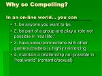 why so compelling in an on line world you can