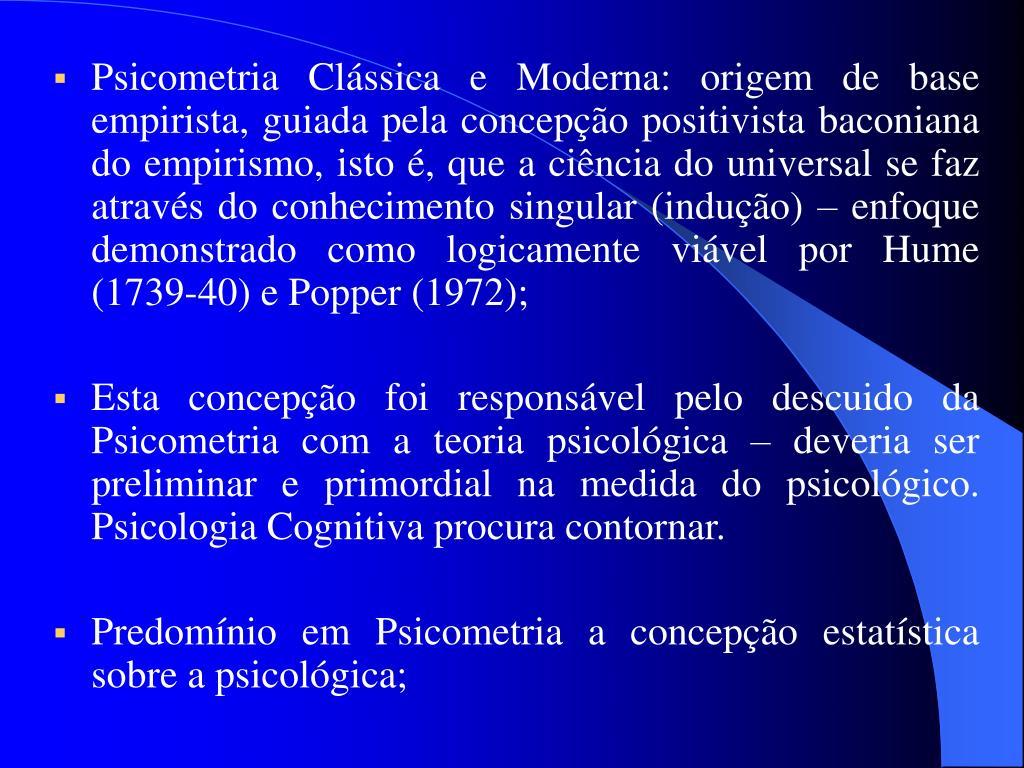 Psicometria Clássica e Moderna: origem de base empirista, guiada pela concepção positivista baconiana do empirismo, isto é, que a ciência do universal se faz através do conhecimento singular (indução) – enfoque demonstrado como logicamente viável por Hume (1739-40) e Popper (1972);