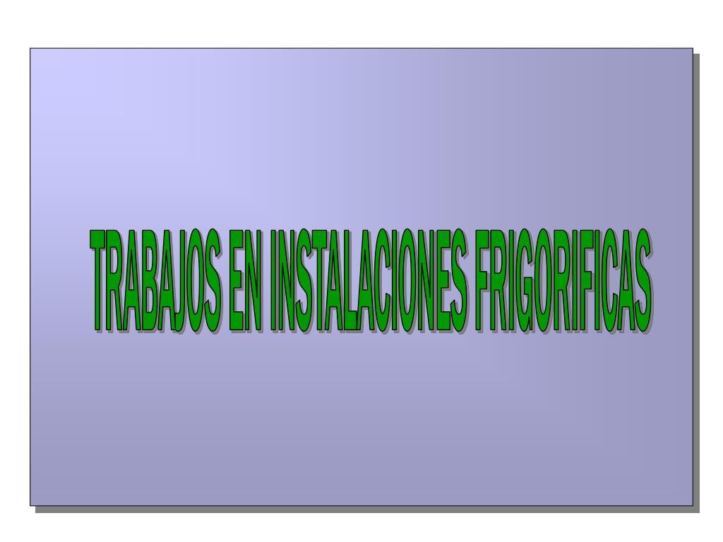 TRABAJOS EN INSTALACIONES FRIGORIFICAS